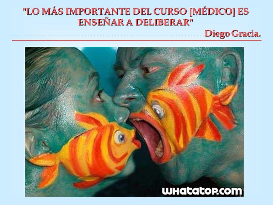 LO MÁS IMPORTANTE DEL CURSO [MÉDICO] ES ENSEÑAR A DELIBERAR ……………………………………………………….Diego Gracia.